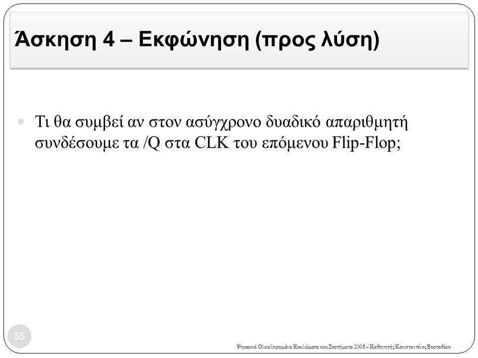Ψηφιακά Ολοκληρωμένα Κυκλώματα και Συστήματα 2008 – Καθηγητής Κωνσταντίνος Ευσταθίου Άσκηση 4 – Εκφώνηση (προς λύση) 35  Τι θα συμβεί αν στον ασύγχρο