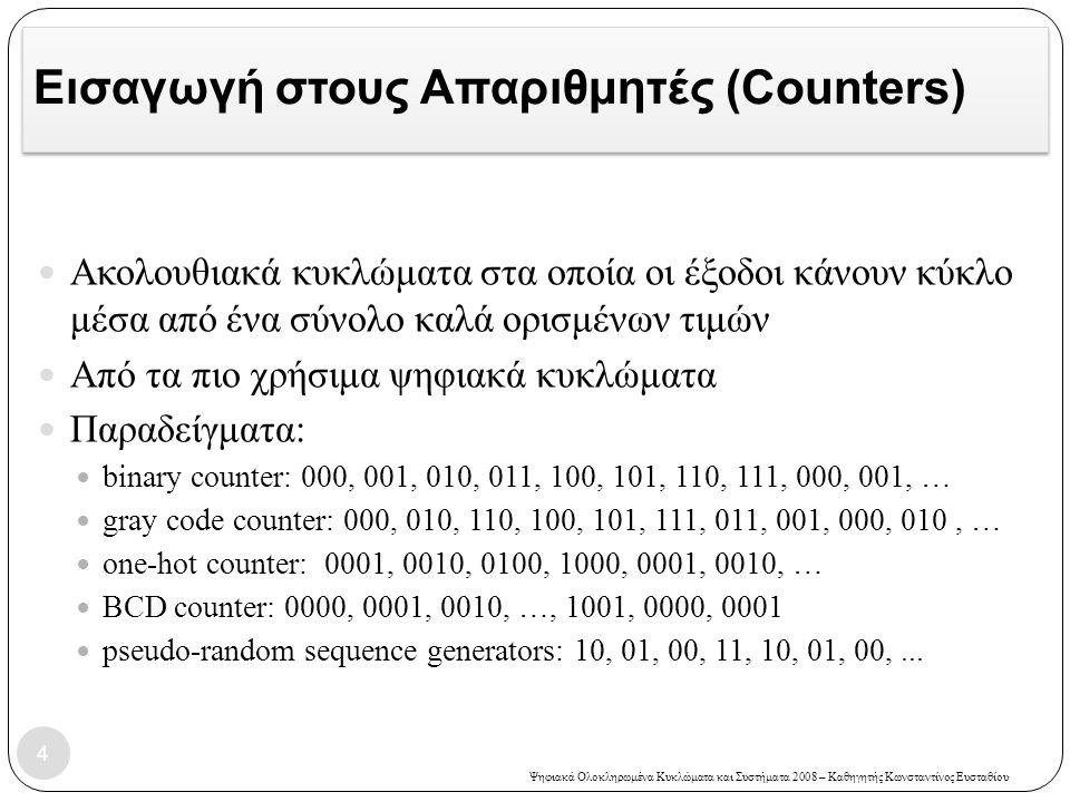 Ψηφιακά Ολοκληρωμένα Κυκλώματα και Συστήματα 2008 – Καθηγητής Κωνσταντίνος Ευσταθίου Εισαγωγή στους Απαριθμητές (Counters)  Ακολουθιακά κυκλώματα στα