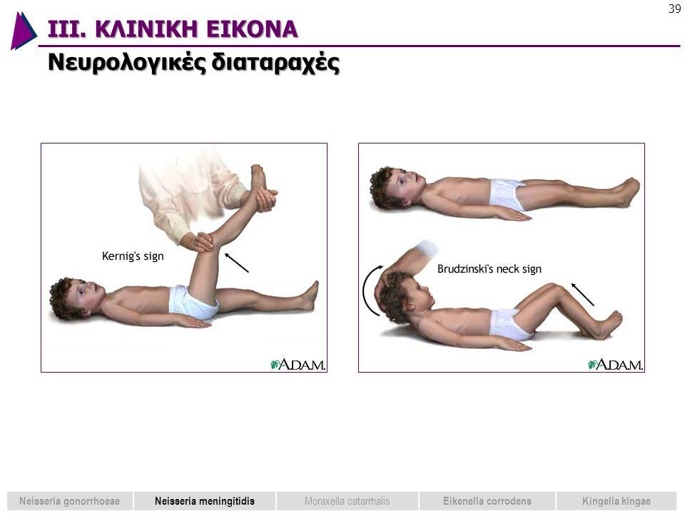 ΙΙΙ. ΚΛΙΝΙΚΗ ΕΙΚΟΝΑ Νευρολογικές διαταραχές 39 Neisseria gonorrhoeaeNeisseria meningitidis Moraxella catarrhalis Eikenella corrodensKingella kingae