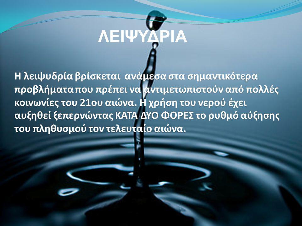 ΛΕΙΨΥΔΡΙΑ Η λειψυδρία βρίσκεται ανάμεσα στα σημαντικότερα προβλήματα που πρέπει να αντιμετωπιστούν από πολλές κοινωνίες του 21ου αιώνα. Η χρήση του νε