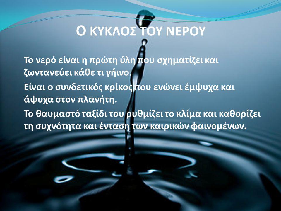 Ο ΚΥΚΛΟΣ ΤΟΥ ΝΕΡΟΥ Το νερό είναι η πρώτη ύλη που σχηματίζει και ζωντανεύει κάθε τι γήινο. Είναι ο συνδετικός κρίκος που ενώνει έμψυχα και άψυχα στον π
