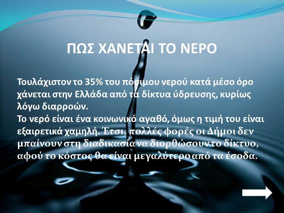 ΠΩΣ ΧΑΝΕΤΑΙ ΤΟ ΝΕΡΟ Τουλάχιστον το 35% του πόσιμου νερού κατά μέσο όρο χάνεται στην Ελλάδα από τα δίκτυα ύδρευσης, κυρίως λόγω διαρροών. Το νερό είναι