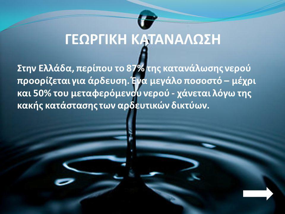 ΓΕΩΡΓΙΚΗ ΚΑΤΑΝΑΛΩΣΗ Στην Ελλάδα, περίπου το 87% της κατανάλωσης νερού προορίζεται για άρδευση. Ένα μεγάλο ποσοστό – μέχρι και 50% του μεταφερόμενου νε