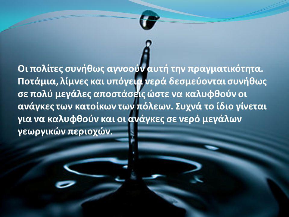Οι πολίτες συνήθως αγνοούν αυτή την πραγματικότητα. Ποτάμια, λίμνες και υπόγεια νερά δεσμεύονται συνήθως σε πολύ μεγάλες αποστάσεις ώστε να καλυφθούν