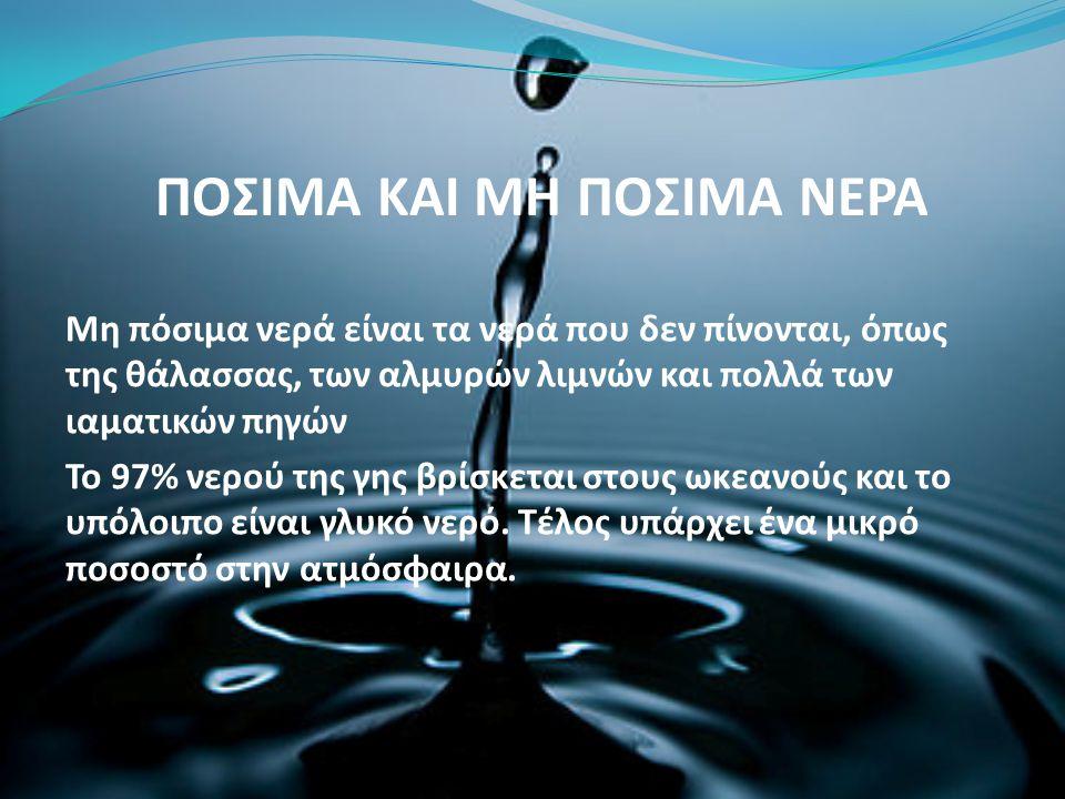 ΠΟΣΙΜΑ ΚΑΙ ΜΗ ΠΟΣΙΜΑ ΝΕΡΑ Μη πόσιμα νερά είναι τα νερά που δεν πίνονται, όπως της θάλασσας, των αλμυρών λιμνών και πολλά των ιαματικών πηγών Το 97% νε