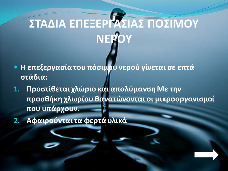 ΣΤΑΔΙΑ ΕΠΕΞΕΡΓΑΣΙΑΣ ΠΟΣΙΜΟΥ ΝΕΡΟΥ  Η επεξεργασία του πόσιμου νερού γίνεται σε επτά στάδια: 1. Προστίθεται χλώριο και απολύμανση Με την προσθήκη χλωρί