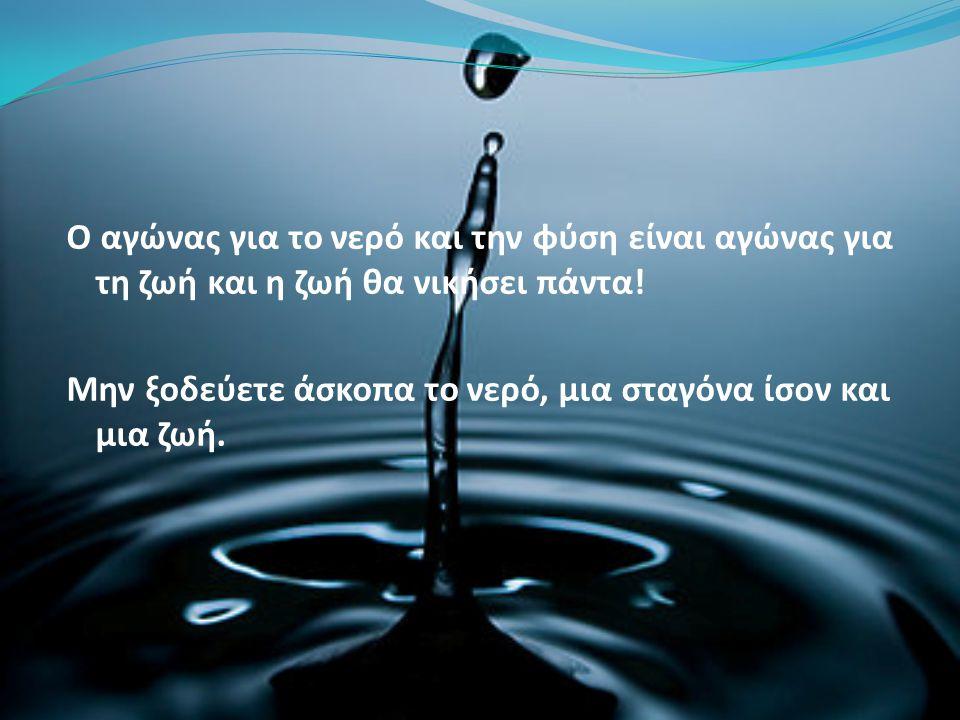 Ο αγώνας για το νερό και την φύση είναι αγώνας για τη ζωή και η ζωή θα νικήσει πάντα! Μην ξοδεύετε άσκοπα το νερό, μια σταγόνα ίσον και μια ζωή.