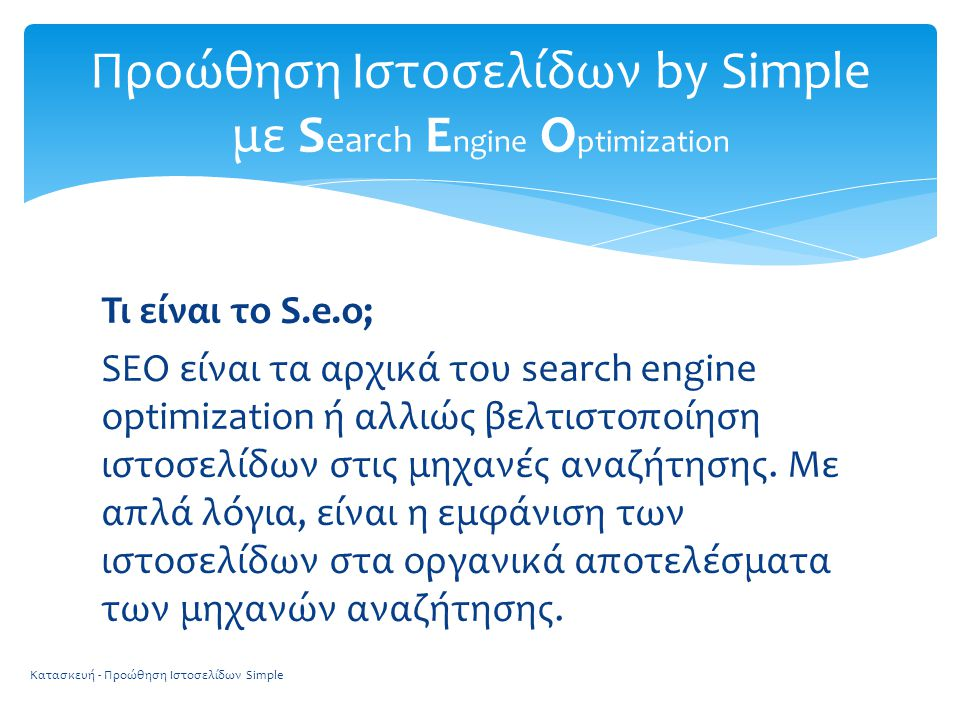 Τι είναι το S.e.o; SEO είναι τα αρχικά του search engine optimization ή αλλιώς βελτιστοποίηση ιστοσελίδων στις μηχανές αναζήτησης. Με απλά λόγια, είνα