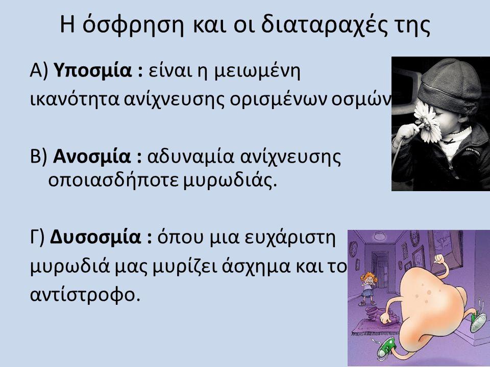 Η όσφρηση και οι διαταραχές της Α) Υποσμία : είναι η μειωμένη ικανότητα ανίχνευσης ορισμένων οσμών B) Ανοσμία : αδυναμία ανίχνευσης οποιασδήποτε μυρωδ