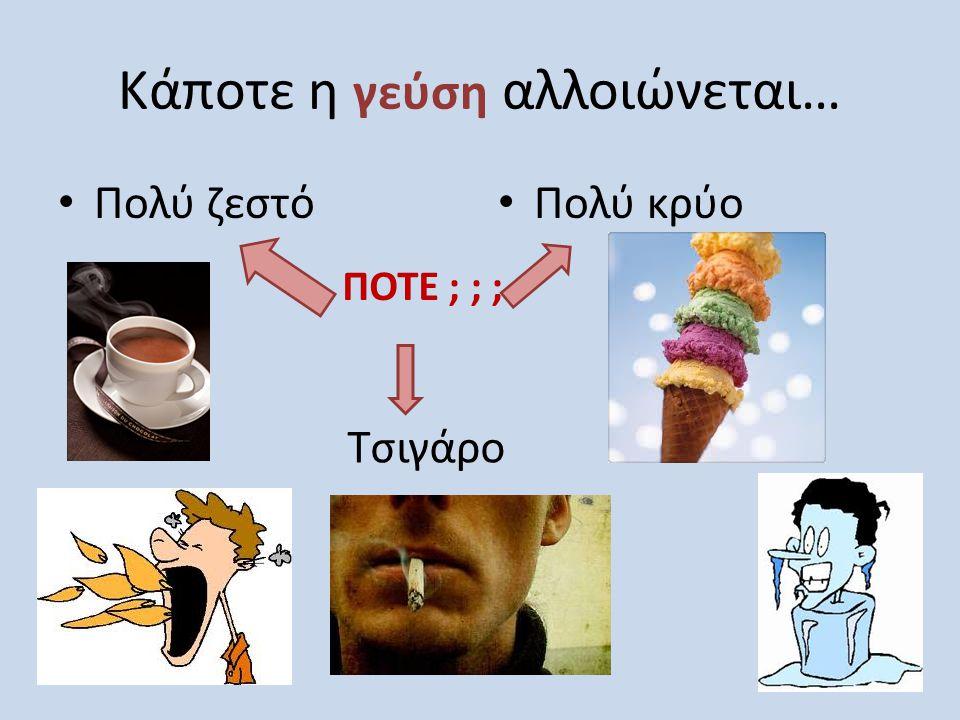 Κάποτε η γεύση αλλοιώνεται… • Πολύ ζεστό • Πολύ κρύο Τσιγάρο ΠΟΤΕ ; ; ;