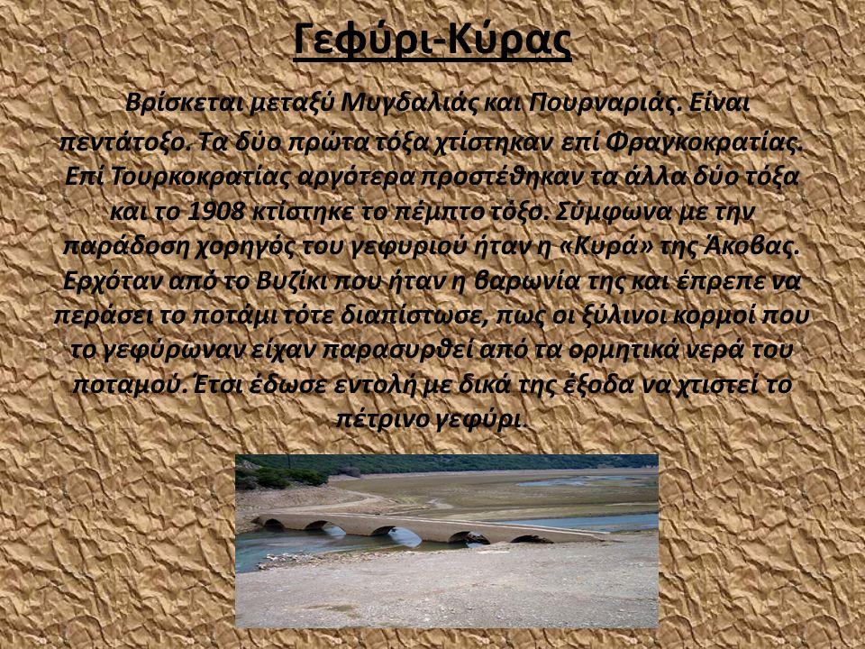 Γεφύρι-Κύρας Βρίσκεται μεταξύ Μυγδαλιάς και Πουρναριάς. Είναι πεντάτοξο. Τα δύο πρώτα τόξα χτίστηκαν επί Φραγκοκρατίας. Επί Τουρκοκρατίας αργότερα προ