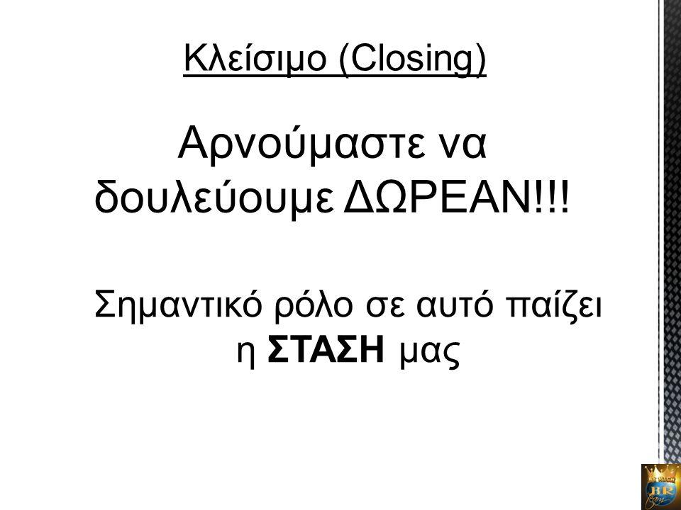 Κλείσιμο (Closing) Αρνούμαστε να δουλεύουμε ΔΩΡΕΑΝ!!! Σημαντικό ρόλο σε αυτό παίζει η ΣΤΑΣΗ μας