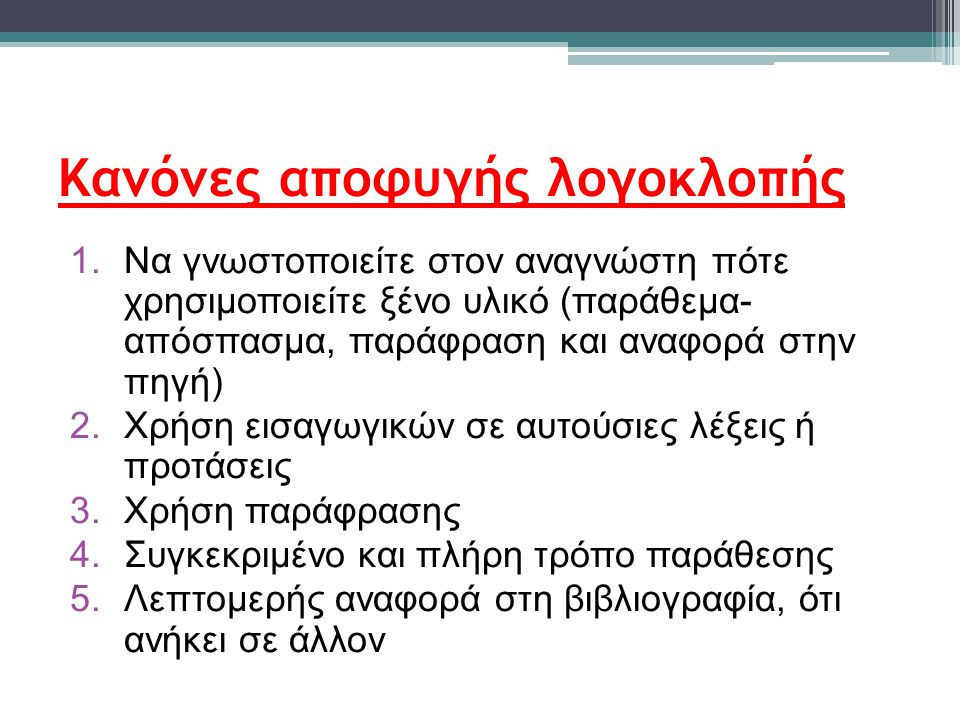 Κανόνες αποφυγής λογοκλοπής 1.Να γνωστοποιείτε στον αναγνώστη πότε χρησιμοποιείτε ξένο υλικό (παράθεμα- απόσπασμα, παράφραση και αναφορά στην πηγή) 2.Χρήση εισαγωγικών σε αυτούσιες λέξεις ή προτάσεις 3.Χρήση παράφρασης 4.Συγκεκριμένο και πλήρη τρόπο παράθεσης 5.Λεπτομερής αναφορά στη βιβλιογραφία, ότι ανήκει σε άλλον