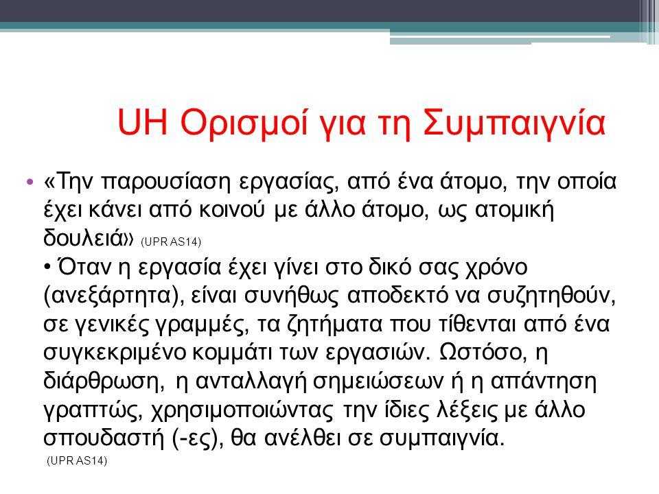 UH Ορισμοί για τη Συμπαιγνία • «Την παρουσίαση εργασίας, από ένα άτομο, την οποία έχει κάνει από κοινού με άλλο άτομο, ως ατομική δουλειά » (UPR AS14) • Όταν η εργασία έχει γίνει στο δικό σας χρόνο (ανεξάρτητα), είναι συνήθως αποδεκτό να συζητηθούν, σε γενικές γραμμές, τα ζητήματα που τίθενται από ένα συγκεκριμένο κομμάτι των εργασιών.