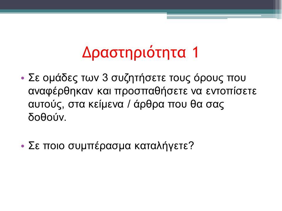 Δραστηριότητα 1 • Σε ομάδες των 3 συζητήσετε τους όρους που αναφέρθηκαν και προσπαθήσετε να εντοπίσετε αυτούς, στα κείμενα / άρθρα που θα σας δοθούν.