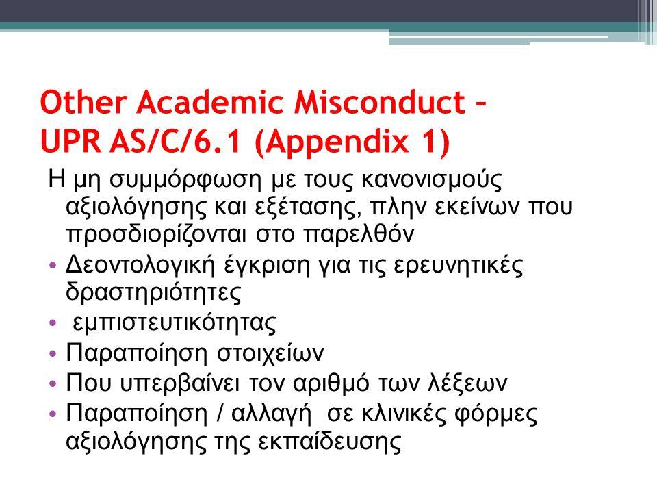 Other Academic Misconduct – UPR AS/C/6.1 (Appendix 1) Η μη συμμόρφωση με τους κανονισμούς αξιολόγησης και εξέτασης, πλην εκείνων που προσδιορίζονται στο παρελθόν • Δεοντολογική έγκριση για τις ερευνητικές δραστηριότητες • εμπιστευτικότητας • Παραποίηση στοιχείων • Που υπερβαίνει τον αριθμό των λέξεων • Παραποίηση / αλλαγή σε κλινικές φόρμες αξιολόγησης της εκπαίδευσης