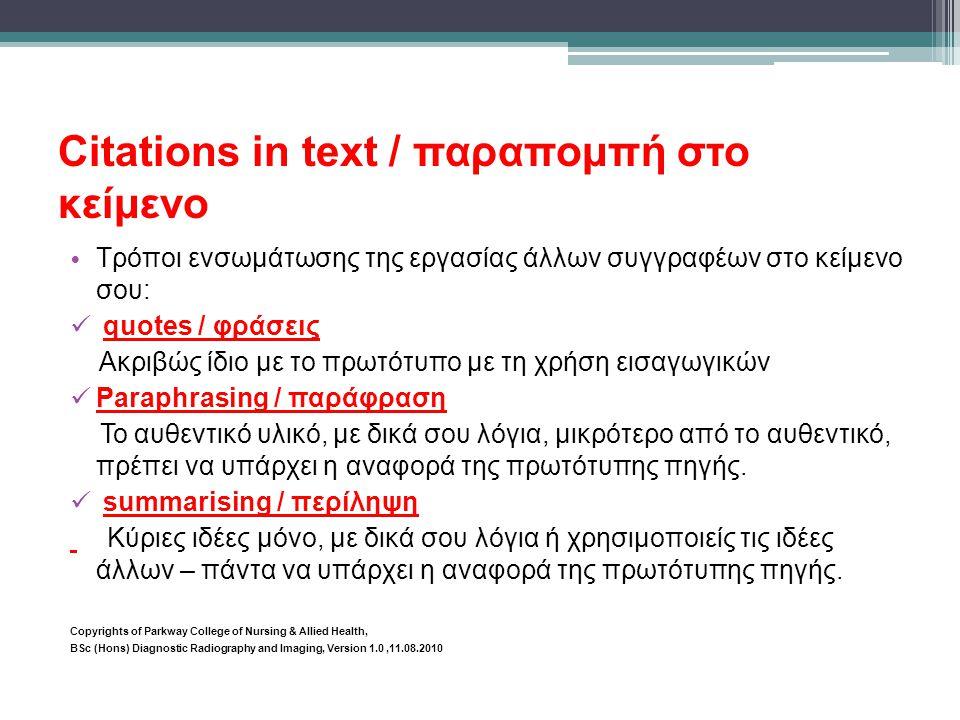 Citations in text / παραπομπή στο κείμενο • Τρόποι ενσωμάτωσης της εργασίας άλλων συγγραφέων στο κείμενο σου:  quotes / φράσεις Ακριβώς ίδιο με το πρωτότυπο με τη χρήση εισαγωγικών  Paraphrasing / παράφραση Το αυθεντικό υλικό, με δικά σου λόγια, μικρότερο από το αυθεντικό, πρέπει να υπάρχει η αναφορά της πρωτότυπης πηγής.