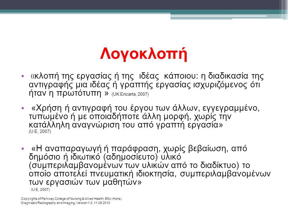 Λογοκλοπή • « κλοπή της εργασίας ή της ιδέας κάποιου: η διαδικασία της αντιγραφής μια ιδέας ή γραπτής εργασίας ισχυριζόμενος ότι ήταν η πρωτότυπη » (UK Encarta, 2007) • «Χρήση ή αντιγραφή του έργου των άλλων, εγγεγραμμένο, τυπωμένο ή με οποιαδήποτε άλλη μορφή, χωρίς την κατάλληλη αναγνώριση του από γραπτή εργασία» (U Ε, 2007) • «Η αναπαραγωγή ή παράφραση, χωρίς βεβαίωση, από δημόσιο ή ιδιωτικό (αδημοσίευτο) υλικό (συμπεριλαμβανομένων των υλικών από το διαδίκτυο) το οποίο αποτελεί πνευματική ιδιοκτησία, συμπεριλαμβανομένων των εργασιών των μαθητών» (U Ε, 2007) Copyrights of Parkway College of Nursing & Allied Health, BSc (Hons) Diagnostic Radiography and Imaging, Version 1.0,11.08.2010