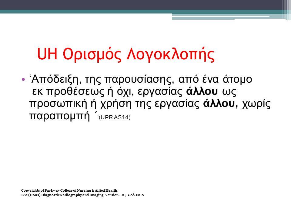 UH Ορισμός Λογοκλοπής • 'Απόδειξη, της παρουσίασης, από ένα άτομο εκ προθέσεως ή όχι, εργασίας άλλου ως προσωπική ή χρήση της εργασίας άλλου, χωρίς παραπομπή ΄ (UPR AS14) Copyrights of Parkway College of Nursing & Allied Health, BSc (Hons) Diagnostic Radiography and Imaging, Version 1.0,11.08.2010