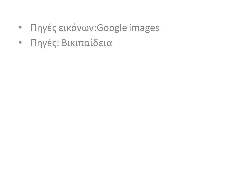 • Πηγές εικόνων:Google images • Πηγές: Βικιπαίδεια