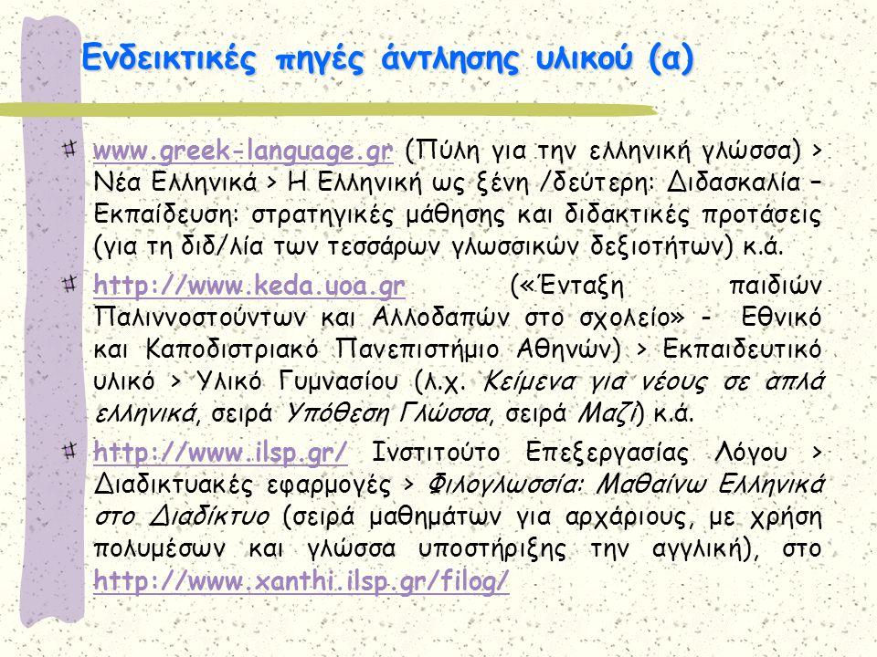 Ενδεικτικές πηγές άντλησης υλικού (α) www.greek-language.grwww.greek-language.gr (Πύλη για την ελληνική γλώσσα) > Νέα Ελληνικά > Η Ελληνική ως ξένη /δ