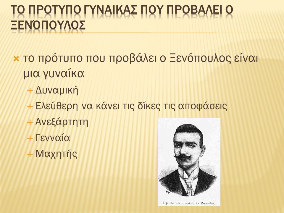  το πρότυπο που προβάλει ο Ξενόπουλος είναι μια γυναίκα  Δυναμική  Ελεύθερη να κάνει τις δίκες τις αποφάσεις  Ανεξάρτητη  Γενναία  Μαχητής