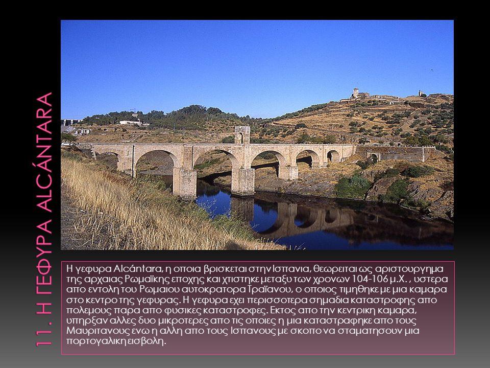 Η γεφυρα Alcántara, η οποια βρισκεται στην Ισπανια, θεωρειται ως αριστουργημα της αρχαιας Ρωμαϊκης εποχης και χτιστηκε μεταξυ των χρονων 104-106 μ.Χ.,