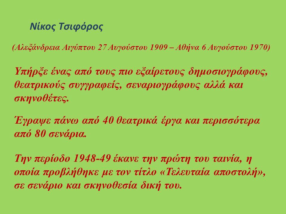 Νίκος Τσιφόρος (Αλεξάνδρεια Αιγύπτου 27 Αυγούστου 1909 – Αθήνα 6 Αυγούστου 1970) Yπήρξε ένας από τους πιο εξαίρετους δημοσιογράφους, θεατρικούς συγγραφείς, σεναριογράφους αλλά και σκηνοθέτες.