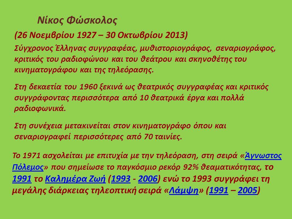 (26 Νοεμβρίου 1927 – 30 Οκτωβρίου 2013) Νίκος Φώσκολος Σύγχρονος Έλληνας συγγραφέας, μυθιστοριογράφος, σεναριογράφος, κριτικός του ραδιοφώνου και του θεάτρου και σκηνοθέτης του κινηματογράφου και της τηλεόρασης.