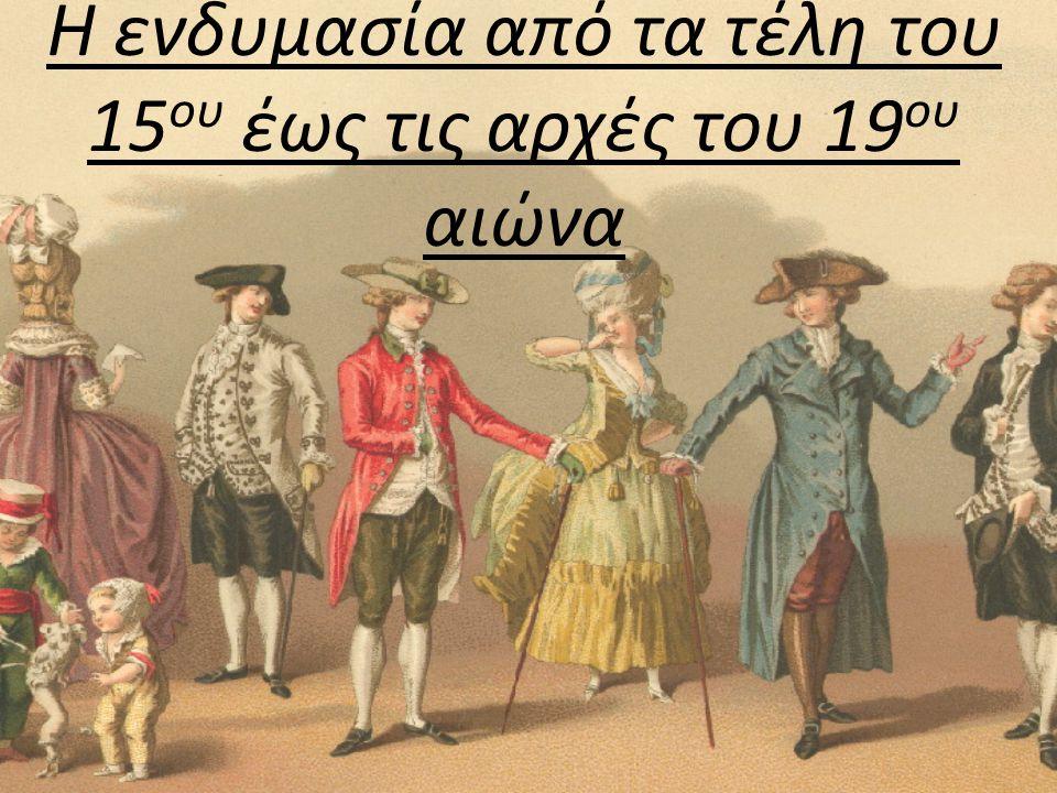 Η ενδυμασία από τα τέλη του 15 ου έως τις αρχές του 19 ου αιώνα