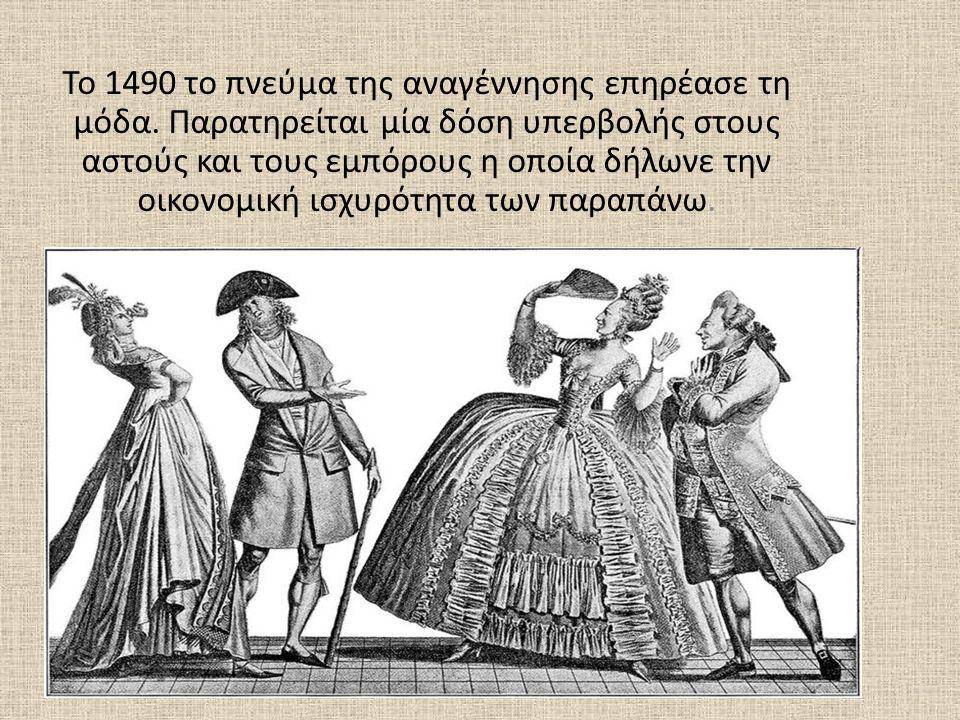 Το 1490 το πνεύμα της αναγέννησης επηρέασε τη μόδα. Παρατηρείται μία δόση υπερβολής στους αστούς και τους εμπόρους η οποία δήλωνε την οικονομική ισχυρ
