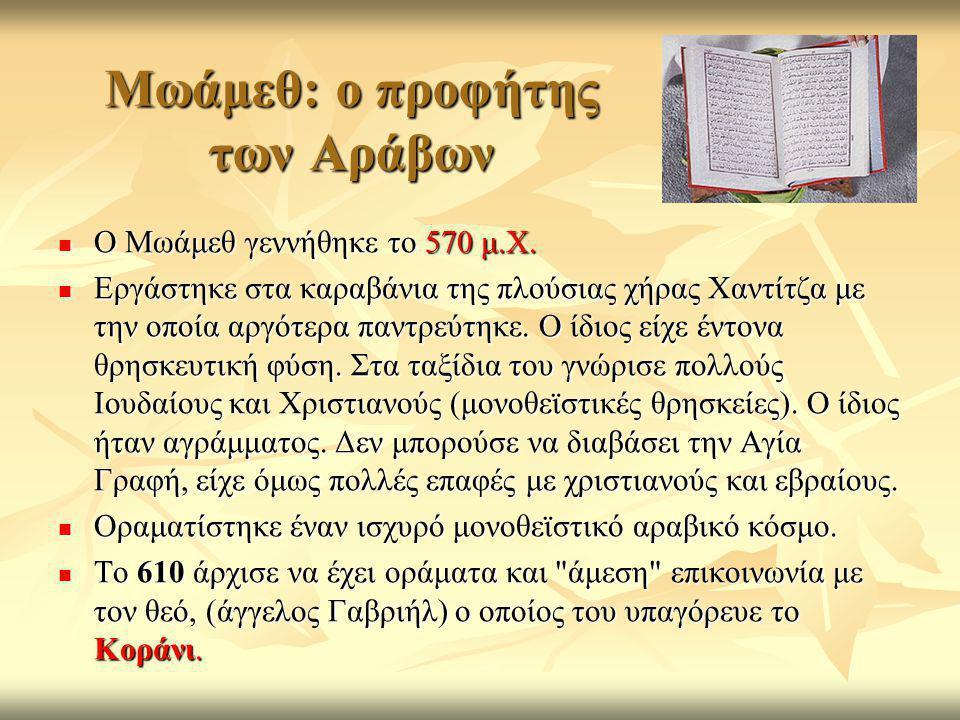 Μωάμεθ: ο προφήτης των Αράβων  Ο Μωάμεθ γεννήθηκε το 570 μ.Χ.  Εργάστηκε στα καραβάνια της πλούσιας χήρας Χαντίτζα με την οποία αργότερα παντρεύτηκε