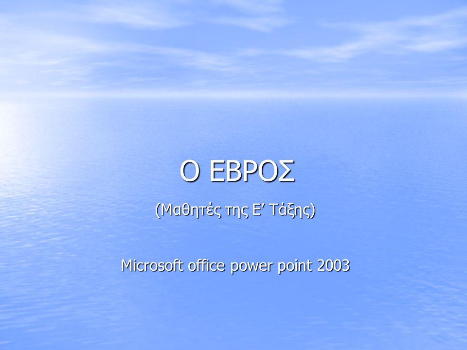 Ο ΕΒΡΟΣ (Μαθητές της Ε' Τάξης) Microsoft office power point 2003