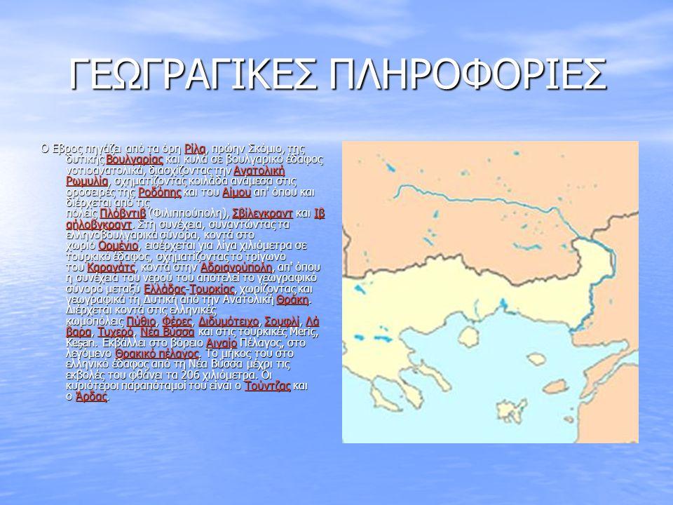ΓΕΩΓΡΑΓΙΚΕΣ ΠΛΗΡΟΦΟΡΙΕΣ Ο Εβρος πηγάζει από τα όρη Ρίλα, πρώην Σκόμιο, της δυτικής Βουλγαρίας και κυλά σε βουλγαρικό έδαφος νοτιοανατολικά, διασχίζοντ