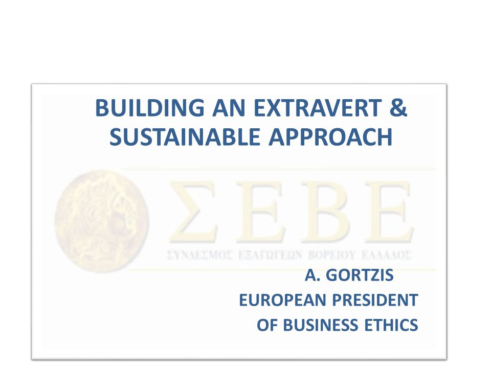 BUILDING AN EXTRAVERT & SUSTAINABLE APPROACH A. GORTZIS EUROPEAN PRESIDENT OF BUSINESS ETHICS