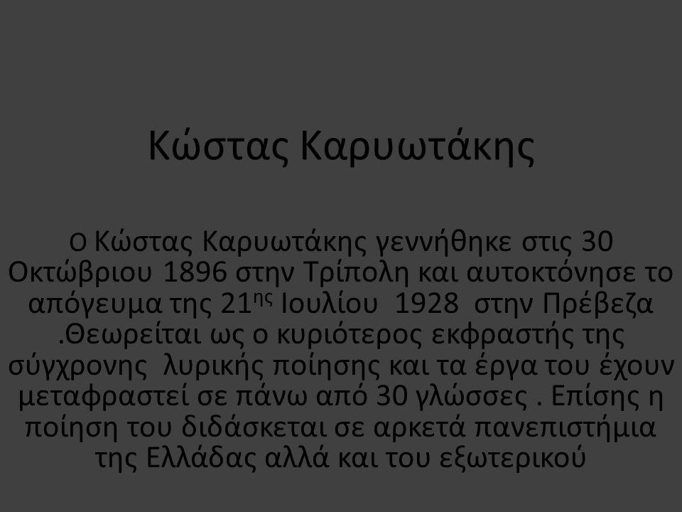 Κώστας Καρυωτάκης Ο Κώστας Καρυωτάκης γεννήθηκε στις 30 Οκτώβριου 1896 στην Τρίπολη και αυτοκτόνησε το απόγευμα της 21 ης Ιουλίου 1928 στην Πρέβεζα.Θεωρείται ως ο κυριότερος εκφραστής της σύγχρονης λυρικής ποίησης και τα έργα του έχουν μεταφραστεί σε πάνω από 30 γλώσσες.