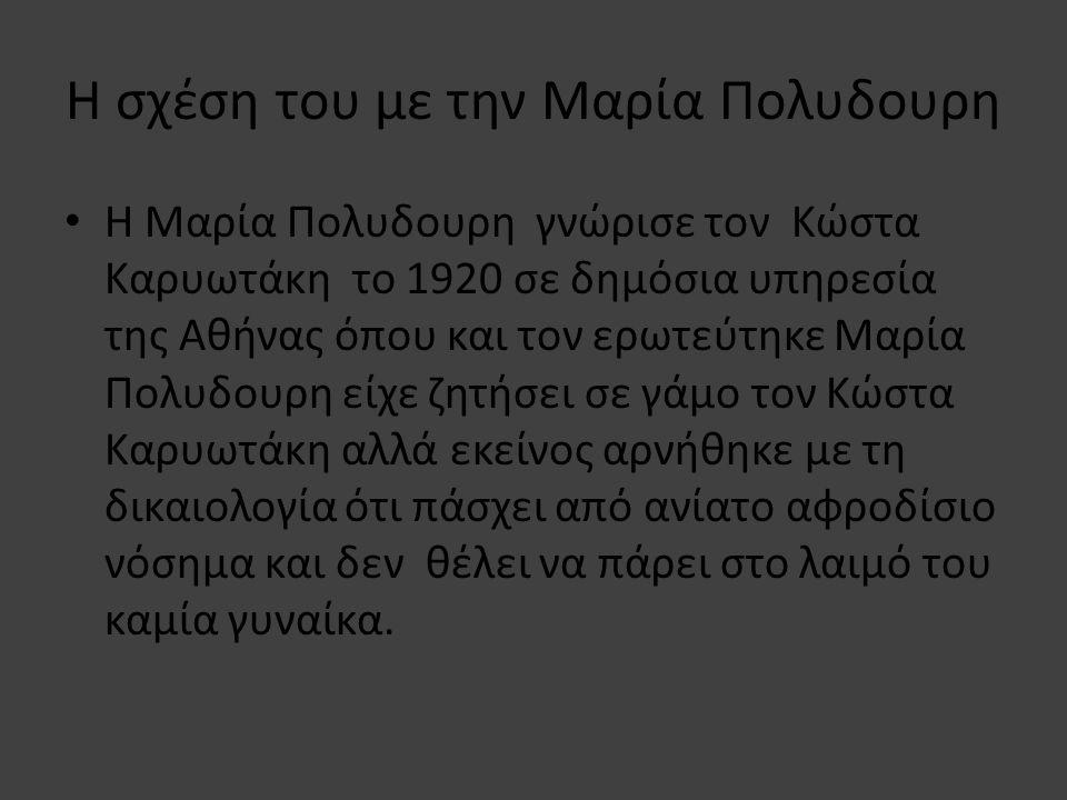 Η σχέση του με την Μαρία Πολυδουρη • Η Μαρία Πολυδουρη γνώρισε τον Κώστα Καρυωτάκη το 1920 σε δημόσια υπηρεσία της Αθήνας όπου και τον ερωτεύτηκε Μαρία Πολυδουρη είχε ζητήσει σε γάμο τον Κώστα Καρυωτάκη αλλά εκείνος αρνήθηκε με τη δικαιολογία ότι πάσχει από ανίατο αφροδίσιο νόσημα και δεν θέλει να πάρει στο λαιμό του καμία γυναίκα.