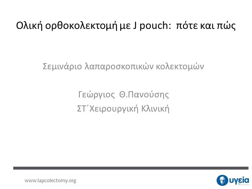 Ολική ορθοκολεκτομή με J pouch: πότε και πώς Σεμινάριο λαπαροσκοπικών κολεκτομών Γεώργιος Θ.Πανούσης ΣΤ΄Χειρουργική Κλινική www.lapcolectomy.org
