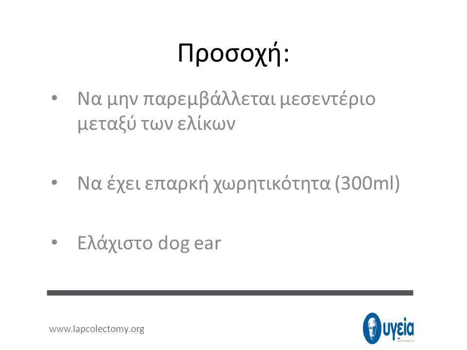Προσοχή: • Να μην παρεμβάλλεται μεσεντέριο μεταξύ των ελίκων • Να έχει επαρκή χωρητικότητα (300ml) • Ελάχιστο dog ear www.lapcolectomy.org