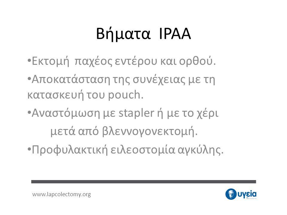 Βήματα IPAA • Εκτομή παχέος εντέρου και ορθού. • Αποκατάσταση της συνέχειας με τη κατασκευή του pouch. • Αναστόμωση με stapler ή με το χέρι μετά από β