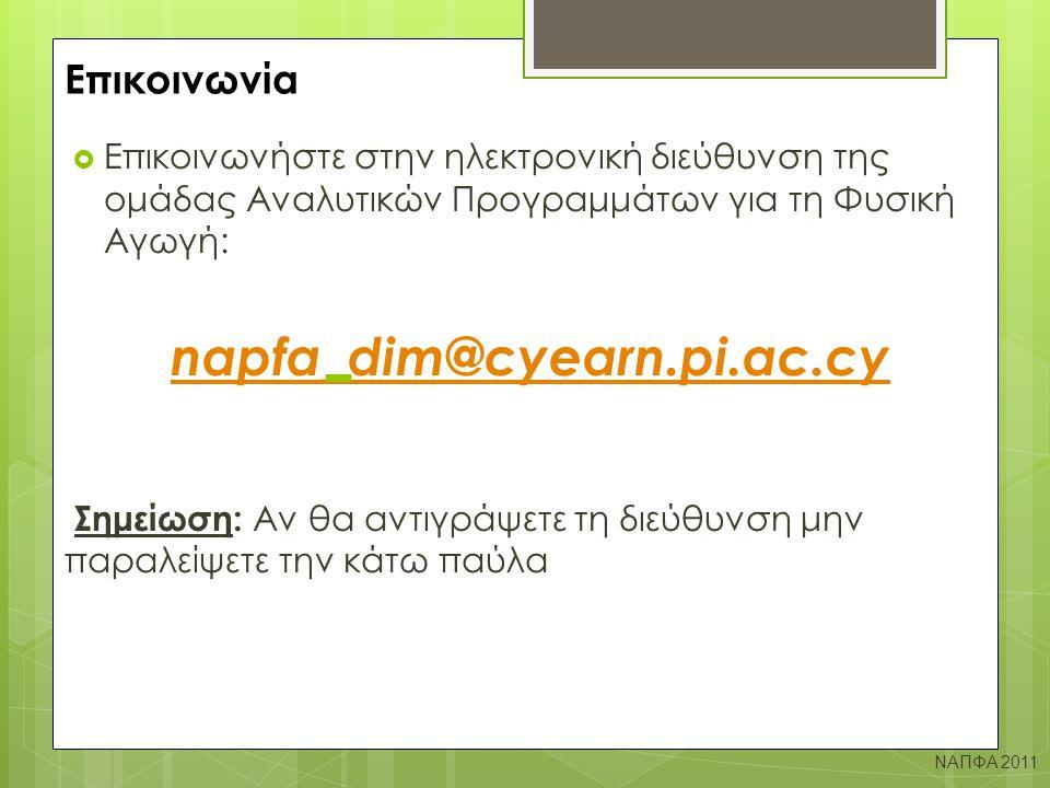 Επικοινωνία  Επικοινωνήστε στην ηλεκτρονική διεύθυνση της ομάδας Αναλυτικών Προγραμμάτων για τη Φυσική Αγωγή: napfa_dim@cyearn.pi.ac.cy Σημείωση: Αν