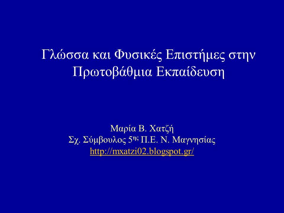 Γλώσσα και Φυσικές Επιστήμες στην Πρωτοβάθμια Εκπαίδευση Μαρία Β. Χατζή Σχ. Σύμβουλος 5 ης Π.Ε. Ν. Μαγνησίας http://mxatzi02.blogspot.gr/ http://mxatz