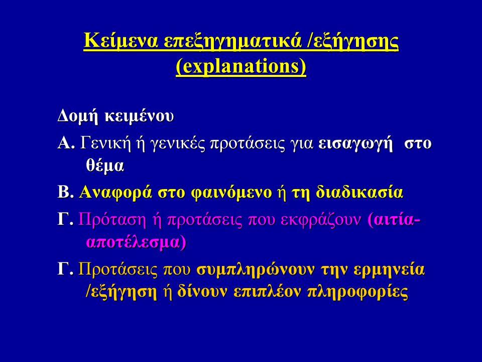 Κείμενα επεξηγηματικά /εξήγησης (explanations) Δομή κειμένου Α. Γενική ή γενικές προτάσεις για εισαγωγή στο θέμα Β. Αναφορά στο φαινόμενο ή τη διαδικα