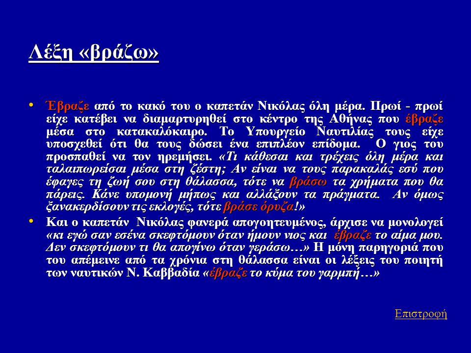 Λέξη «βράζω» • Έβραζε από το κακό του ο καπετάν Νικόλας όλη μέρα. Πρωί - πρωί είχε κατέβει να διαμαρτυρηθεί στο κέντρο της Αθήνας που έβραζε μέσα στο