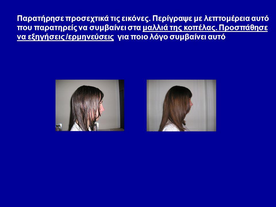 Παρατήρησε προσεχτικά τις εικόνες. Περίγραψε με λεπτομέρεια αυτό που παρατηρείς να συμβαίνει στα μαλλιά της κοπέλας. Προσπάθησε να εξηγήσεις /ερμηνεύσ