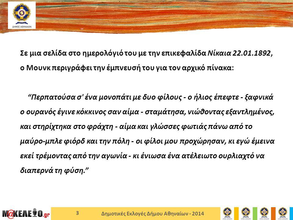 Δημοτικές Εκλογές Δήμου Αθηναίων - 2014 3 Σε μια σελίδα στο ημερολόγιό του με την επικεφαλίδα Νίκαια 22.01.1892, ο Μουνκ περιγράφει την έμπνευσή του για τον αρχικό πίνακα: Περπατούσα σ ένα μονοπάτι με δυο φίλους - ο ήλιος έπεφτε - ξαφνικά ο ουρανός έγινε κόκκινος σαν αίμα - σταμάτησα, νιώθοντας εξαντλημένος, και στηρίχτηκα στο φράχτη - αίμα και γλώσσες φωτιάς πάνω από το μαύρο-μπλε φιόρδ και την πόλη - οι φίλοι μου προχώρησαν, κι εγώ έμεινα εκεί τρέμοντας από την αγωνία - κι ένιωσα ένα ατέλειωτο ουρλιαχτό να διαπερνά τη φύση.