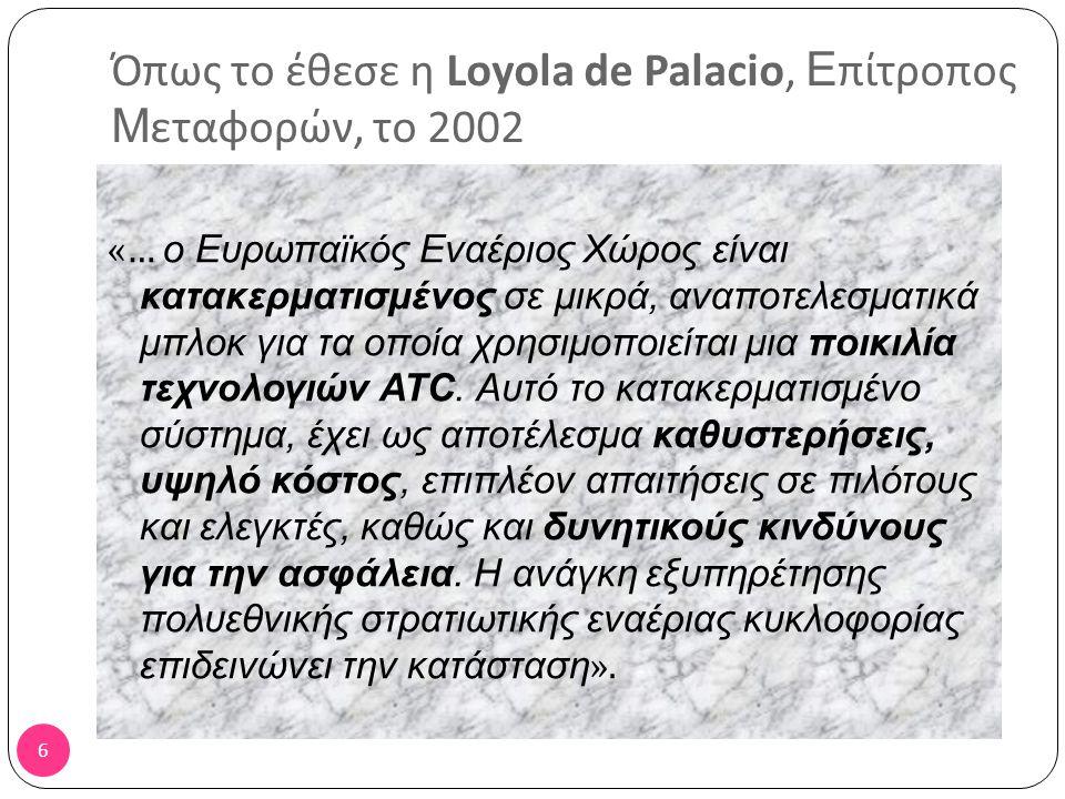 6 Όπως το έθεσε η Loyola de Palacio, Ε πίτροπος Μ εταφορών, το 2002 «… ο Ευρωπαϊκός Εναέριος Χώρος είναι κατακερματισμένος σε μικρά, αναποτελεσματικά μπλοκ για τα οποία χρησιμοποιείται μια ποικιλία τεχνολογιών ATC.