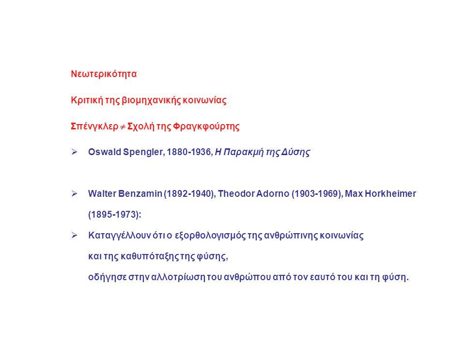 Νεωτερικότητα Κριτική της βιομηχανικής κοινωνίας Σπένγκλερ  Σχολή της Φραγκφούρτης  Oswald Spengler, 1880-1936, Η Παρακμή της Δύσης  Walter Benzamin (1892-1940), Theodor Adorno (1903-1969), Max Horkheimer (1895-1973):  Καταγγέλλουν ότι ο εξορθολογισμός της ανθρώπινης κοινωνίας και της καθυπόταξης της φύσης, οδήγησε στην αλλοτρίωση του ανθρώπου από τον εαυτό του και τη φύση.