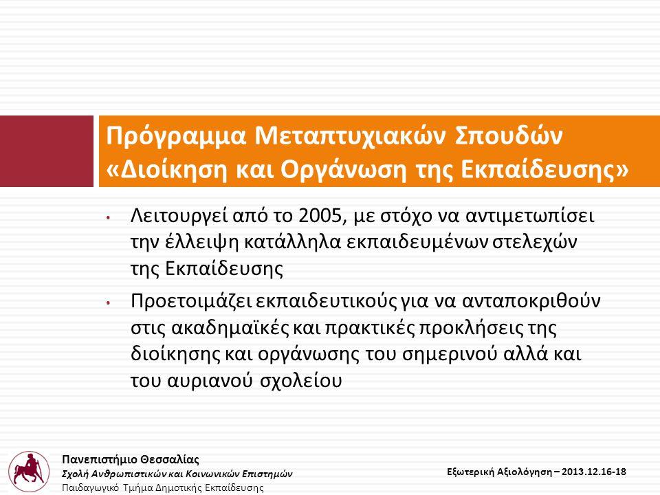 Πανεπιστήμιο Θεσσαλίας Σχολή Ανθρωπιστικών και Κοινωνικών Επιστημών Παιδαγωγικό Τμήμα Δημοτικής Εκπαίδευσης Εξωτερική Αξιολόγηση – 2013.12.16-18 • Λειτουργεί από το 2005, με στόχο να αντιμετωπίσει την έλλειψη κατάλληλα εκπαιδευμένων στελεχών της Εκπαίδευσης • Προετοιμάζει εκπαιδευτικούς για να ανταποκριθούν στις ακαδημαϊκές και πρακτικές προκλήσεις της διοίκησης και οργάνωσης του σημερινού αλλά και του αυριανού σχολείου Πρόγραμμα Μεταπτυχιακών Σπουδών « Διοίκηση και Οργάνωση της Εκπαίδευσης »
