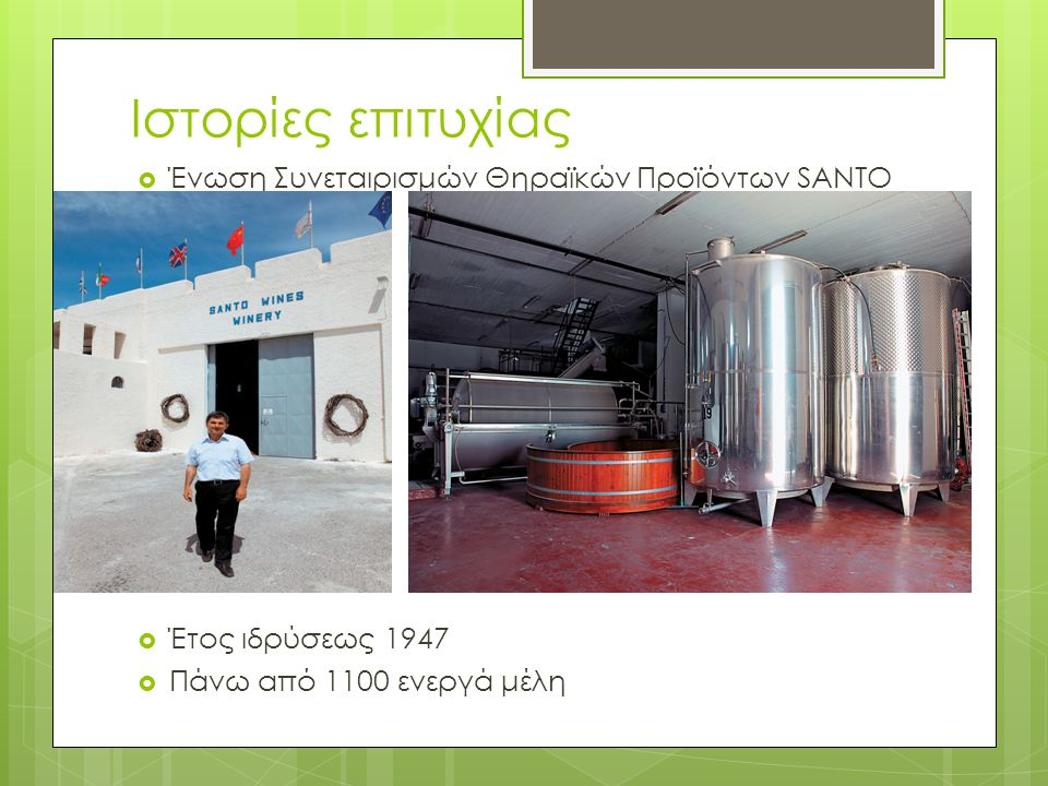 Ιστορίες επιτυχίας  Ένωση Συνεταιρισμών Θηραϊκών Προϊόντων SANTO  Έτος ιδρύσεως 1947  Πάνω από 1100 ενεργά μέλη